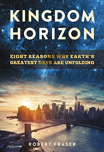 Kingdom Horizon: Eight Reasons Why Earth's Greatest Days Are Unfolding by Robert Fraser