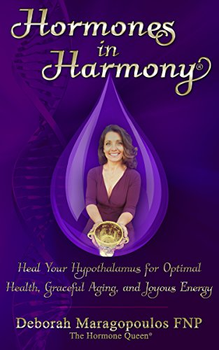 Hormones in Harmony: Heal Your Hypothalamus for Optimal Health, Graceful Aging, and Joyous Energy by Deborah Maragopoulos