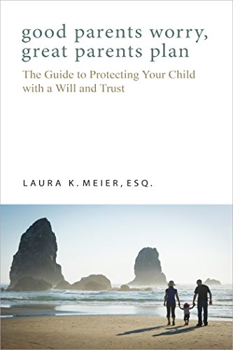 Good Parents Worry, Great Parents Plan: The Guide to Protecting Your Child with a Will and Trust by Laura K. Meier