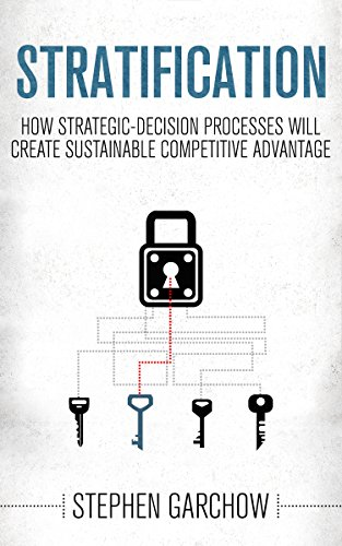 Stratification: How Strategic-Decision Processes will Create Sustainable Competitive Advantage by Stephen Garchow