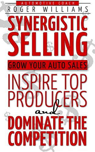 Synergistic Selling: Grow Your Auto Sales, Inspire Top Producers and Dominate the Competition by Roger Williams