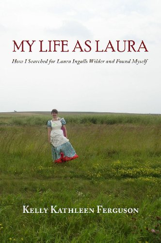 My Life as Laura: How I Searched for Laura Ingalls Wilder and Found Myself by Kelly Kathleen Ferguson