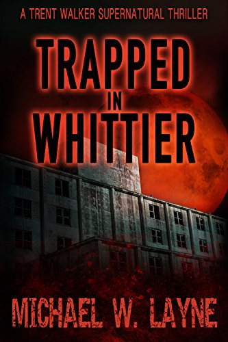 Trapped in Whittier (A Trent Walker Supernatural Thriller Book 1) by Michael W. Layne