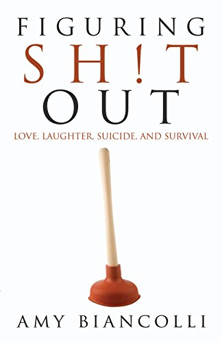 Figuring Sh!t Out: Love, Laughter, Suicide, and Survival by Amy Biancolli