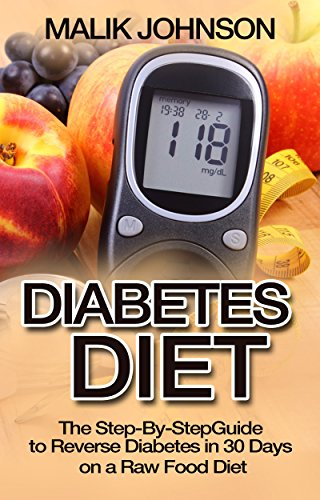 Diabetes Diet: The Step-By-Step Guide to Reverse Diabetes in 30 Days on a Raw Food Diet by Malik Johnson