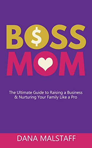 Boss Mom: The Ultimate Guide to Raising a Business & Nurturing Your Family Like a Pro by Dana Malstaff