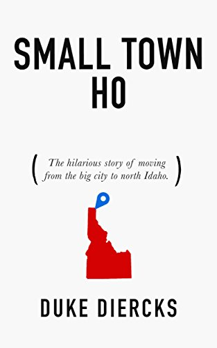 Small Town Ho: The Hilarious Story of Moving from the Big City to North Idaho by Duke Diercks