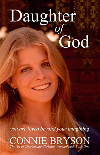 Daughter of God: You Are Loved Beyond Your Imagining (The Art of Charismatic Christian Womanhood Book 1) by Connie Bryson