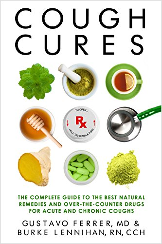 Cough Cures: The Complete Guide to the Best Natural Remedies and Over-the-Counter Drugs for Acute and Chronic Coughs by Gustavo Ferrer MD