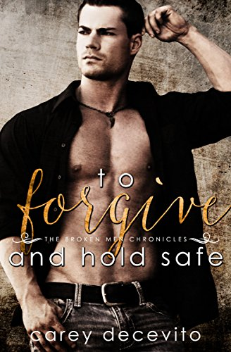 To Forgive & Hold Safe (The Broken Men Chronicles Book 4) by Carey Decevito
