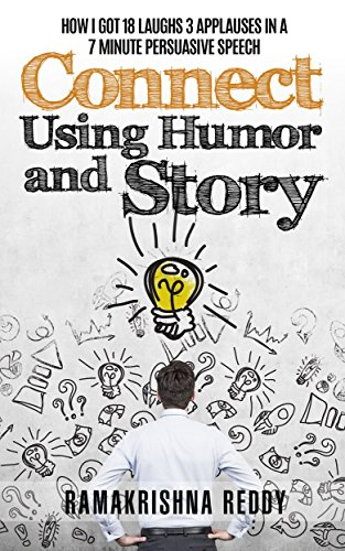 Connect Using Humor and Story: How I Got 18 Laughs 3 Applauses in a 7 Minute Persuasive Speech by Ramakrishna Reddy