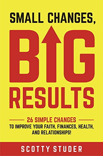 Small Changes, Big Results: 26 simple changes to improve your faith, finances, health, and relationships! by Scotty Studer
