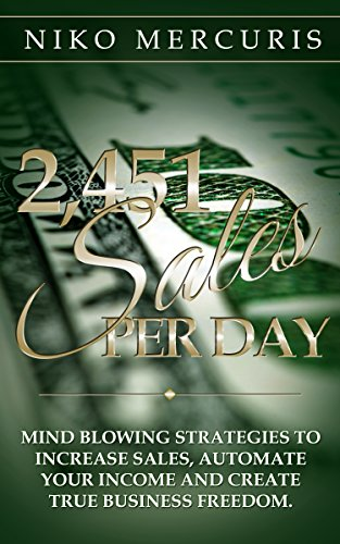 2,451 Sales Per Day: Mind Blowing Strategies to Increase Sales, Automate Your Income and Create True Business Freedom by Niko Mercuris