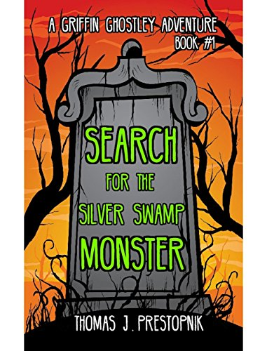 Search for the Silver Swamp Monster (A Griffin Ghostley Adventure Book 1) by Thomas J. Prestopnik
