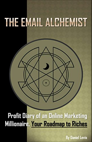 The Email Alchemist: Profit Diary of an Online Marketing Millionaire, Your Roadmap to Riches by Daniel Levis