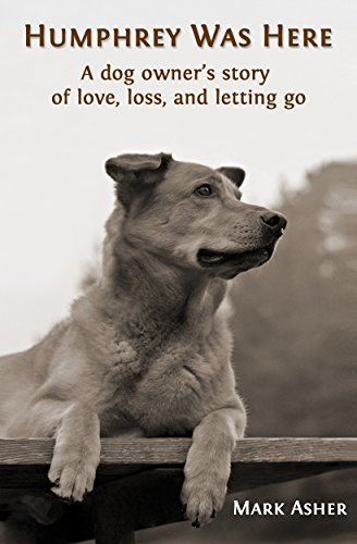 Humphrey Was Here: A Dog Owner's Story of Love, Loss, and Letting Go by Mark J. Asher