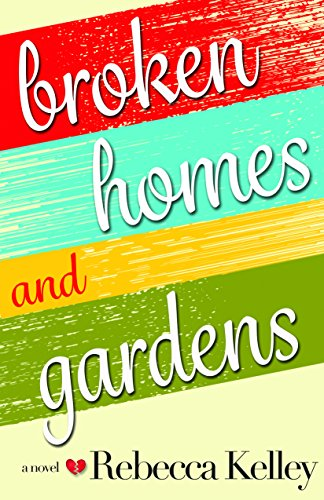 Broken Homes & Gardens : A Novel by Rebecca Kelley