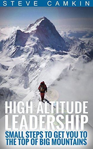 High Altitude Leadership: Small Steps to Get You to the Top of Big Mountains by Steve Camkin