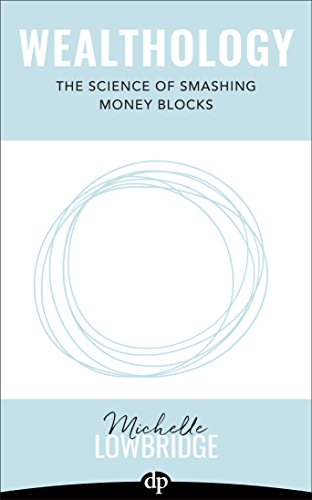Wealthology: The Science of Smashing Money Blocks by Michelle Lowbridge
