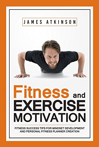 Fitness & Exercise Motivation: Fitness Success Tips for Mindset Development and Personal Fitness Planner Creation by James Atkinson