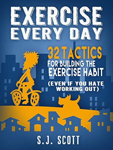 Exercise Every Day: 32 Tactics for Building the Exercise Habit (Even If You Hate Working Out) by S.J. Scott