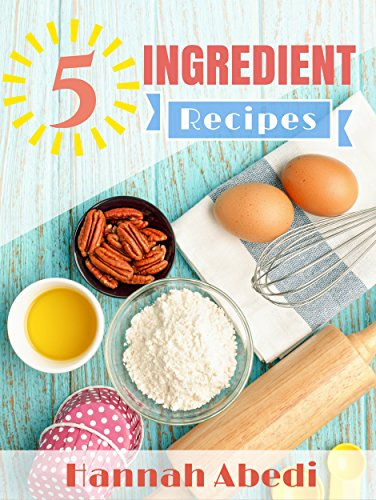 5 Ingredient Recipes  by Hannah Abedi