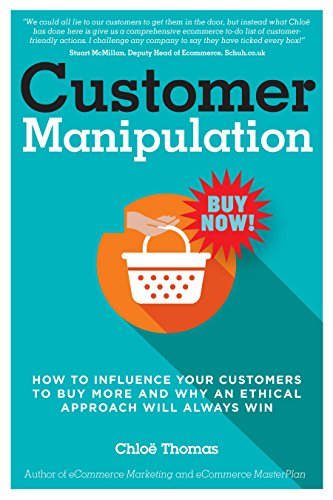 Customer Manipulation: How to Influence your Customers to Buy More and why an Ethical Approach will Always Win by Chloe Thomas