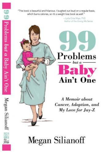 99 Problems but a Baby Ain't One - A Memoir about Cancer, Adoption, and My Love for Jay-Z by Megan Silianoff