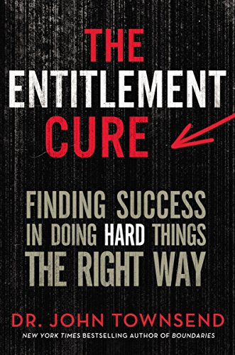 The Entitlement Cure: Finding Success in Doing Hard Things the Right Way by John Townsend