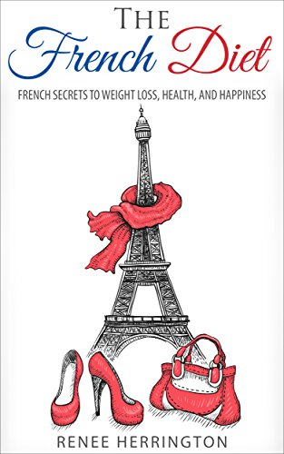 The French Diet: French Secrets to Weight Loss, Health, and Happiness by Renee Herrington
