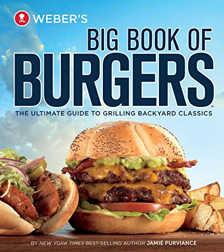 Weber's Big Book of Burgers: The Ultimate Guide to Grilling Backyard Classics by Jamie Purviance