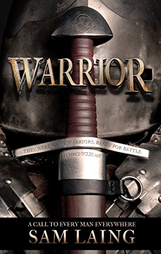WARRIOR: A CALL TO EVERY MAN EVERYWHERE by Sam Laing