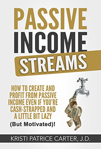 Passive Income Streams: How to Create and Profit from Passive Income Even If You're Cash-Strapped and a LIttle Bit Lazy (But Motivated!) by Kristi Patrice Carter J.D.