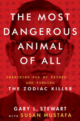 The Most Dangerous Animal of All: Searching for My Father . . . and Finding the Zodiac Killer by Gary L. Stewart