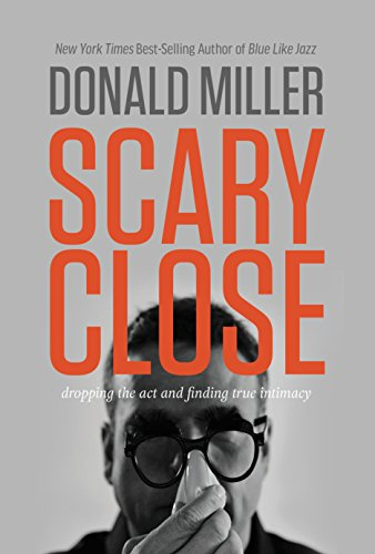 Scary Close: Dropping the Act and Finding True Intimacy by Donald Miller