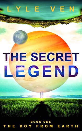 The Secret Legend: Book 1 - The Boy from Earth by Lyle Ven