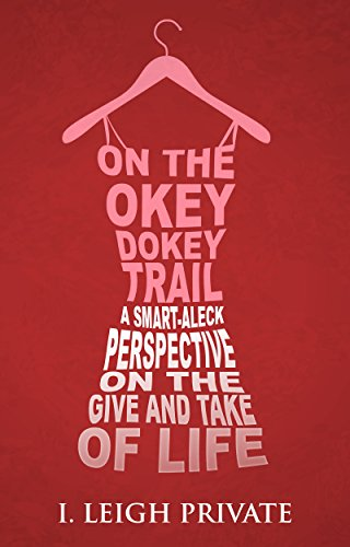 On the Okey Dokey Trail: A Smart-Aleck Perspective on the Give and Take of Life by I. Leigh Private