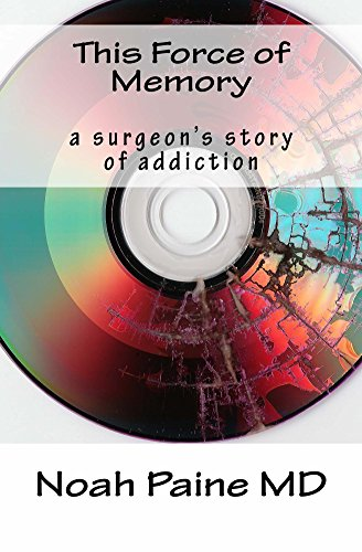 This Force of Memory: a surgeon's story of addiction by Noah Paine