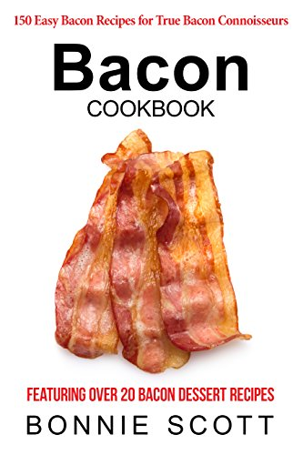 Bacon Cookbook: 150 Easy Bacon Recipes by Bonnie Scott