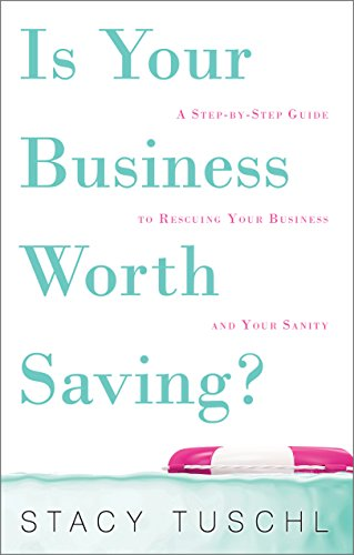 Is Your Business Worth Saving?: A Step-by-Step Guide to Rescuing Your Business and Your Sanity by Stacy Tuschl