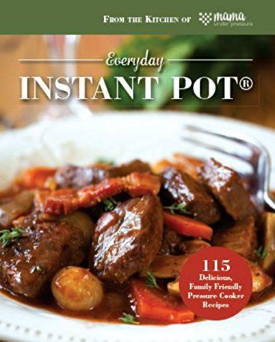 Everyday Instant Pot®: 115 Delicious, Family Friendly Pressure Cooker Recipes by Mama Under Pressure