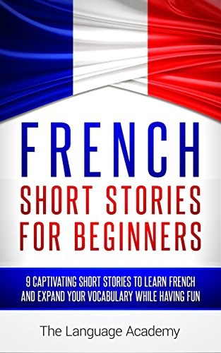 French: Short Stories For Beginners - 9 Captivating Short Stories to Learn French & Expand Your Vocabulary While Having Fun by The Language Academy