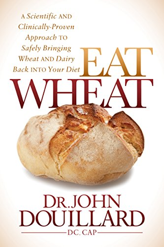 Eat Wheat: A Scientific and Clinically-Proven Approach to Safely Bringing Wheat and Dairy Back into your Diet by John Douillard, DC, CAP