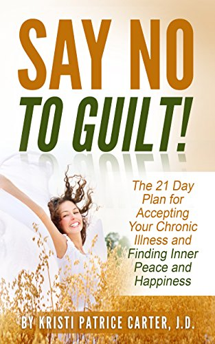Say No to Guilt!: The 21 Day Plan for Accepting Your Chronic Illness and Finding Inner Peace and Happiness by Kristi Patrice Carter J.D.