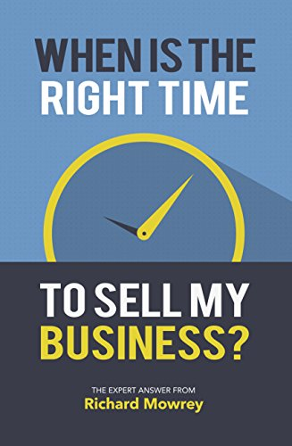 When Is The Right Time To Sell My Business? by Richard Mowrey