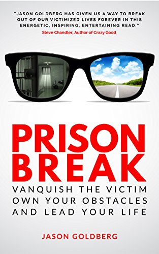 Prison Break: Vanquish the Victim, Own Your Obstacles, and Lead Your Life by Jason Goldberg
