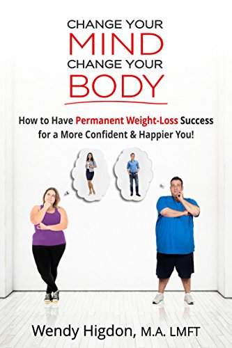 Change Your Mind, Change Your Body: How to Have Permanent Weight Loss Success for a More Confident and Happier You! by Wendy Higdon