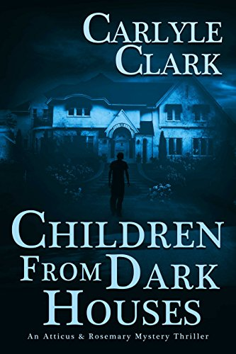 Children From Dark Houses (An Atticus & Rosemary Mystery Thriller Book 1) by Carlyle Clark