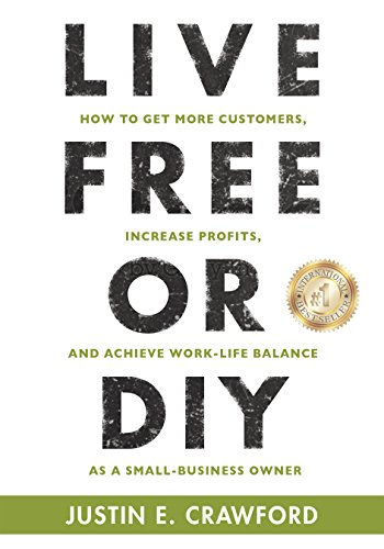 LIVE FREE OR DIY: How To Get More Customers, Increase Profits, and Achieve Work-Life Balance As A Small Business Owner by Justin E. Crawford