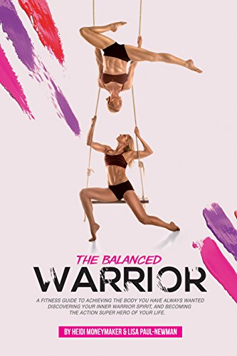 The Balanced Warrior: A fitness guide to achieving the body you have always wanted, discovering your Inner Warrior Spirit, and becoming the Action Superhero of your life by Heidi Moneymaker & Lisa Paul-Newman
